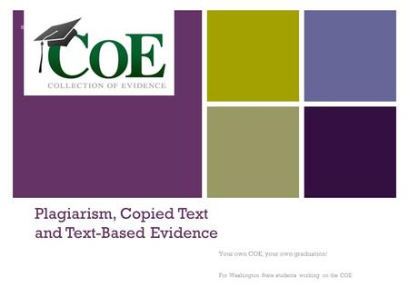 + Plagiarism, Copied Text and Text-Based Evidence Your own COE, your own graduation! For Washington State students working on the COE.