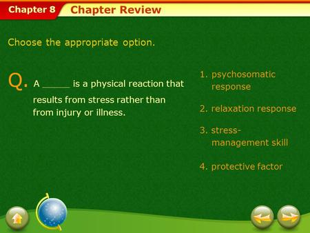 Chapter 8 1.psychosomatic response 2. relaxation response 3. stress- management skill 4. protective factor Chapter Review Q. A _____ is a physical reaction.