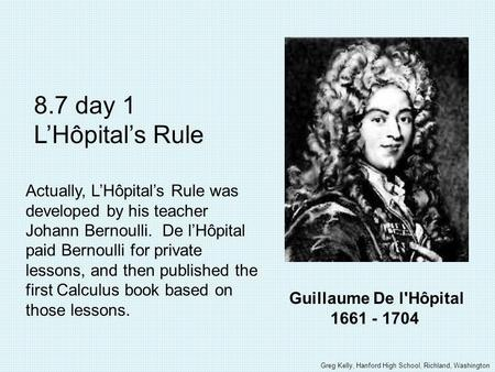 Guillaume De l'Hôpital 1661 - 1704 8.7 day 1 LHôpitals Rule Actually, LHôpitals Rule was developed by his teacher Johann Bernoulli. De lHôpital paid Bernoulli.