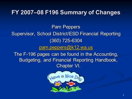 1 FY 2007–08 F196 Summary of Changes Pam Peppers Supervisor, School District/ESD Financial Reporting (360) 725-6304 The F-196 pages.