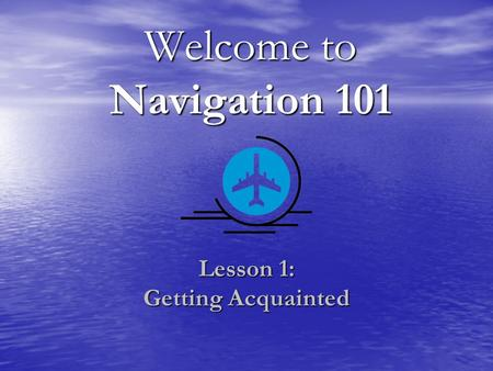 Welcome to Navigation 101 Lesson 1: Getting Acquainted.