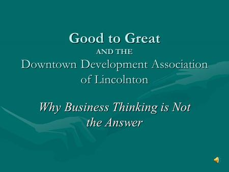 Good to Great AND THE Downtown Development Association of Lincolnton Why Business Thinking is Not the Answer.