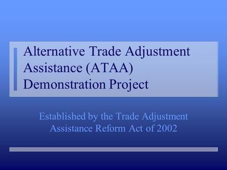Alternative Trade Adjustment Assistance (ATAA) Demonstration Project Established by the Trade Adjustment Assistance Reform Act of 2002.