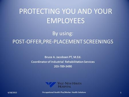 PROTECTING YOU AND YOUR EMPLOYEES By using: POST-OFFER,PRE-PLACEMENT SCREENINGS Bruce A. Jacobsen PT, M.Ed. Coordinator of Industrial Rehabilitation Services.
