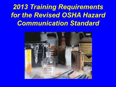 "2013 Training Requirements for the Revised OSHA Hazard Communication Standard This presentation (""Employers Hazcom Training Requirements"") summarizes the."