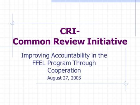 CRI- Common Review Initiative Improving Accountability in the FFEL Program Through Cooperation August 27, 2003.
