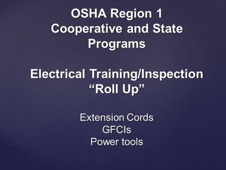 "OSHA Region 1 Cooperative and State Programs Electrical Training/Inspection ""Roll Up"" Extension Cords GFCIs Power tools."
