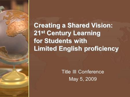 Creating a Shared Vision: 21 st Century Learning for Students with Limited English proficiency Title III Conference May 5, 2009.