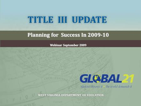 TITLE III UPDATETITLE III UPDATE Planning for Success In 2009-10 Webinar September 2009 WEST VIRGINIA DEPARTMENT OF EDUCATIONWEST VIRGINIA DEPARTMENT OF.