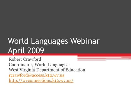 World Languages Webinar April 2009 Robert Crawford Coordinator, World Languages West Virginia Department of Education