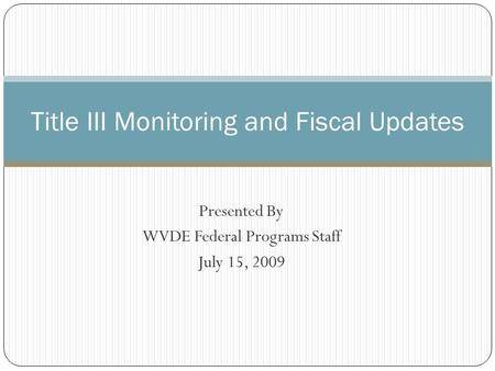 Presented By WVDE Federal Programs Staff July 15, 2009 Title III Monitoring and Fiscal Updates.
