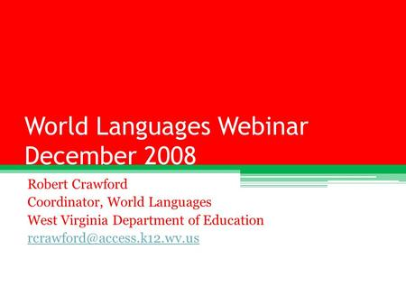 World Languages Webinar December 2008 Robert Crawford Coordinator, World Languages West Virginia Department of Education