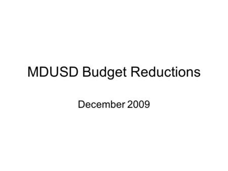MDUSD Budget Reductions December 2009. MDUSD Budget June 30, 2009 Included Board approved reductions of 30.6 million to 2009-10 year Budget was balanced.