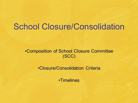 School Closure/Consolidation Composition of School Closure Committee (SCC) Closure/Consolidation Criteria Timelines.