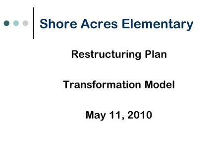 Shore Acres Elementary Restructuring Plan Transformation Model May 11, 2010.