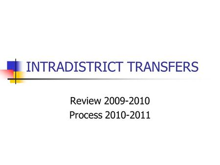INTRADISTRICT TRANSFERS Review 2009-2010 Process 2010-2011.