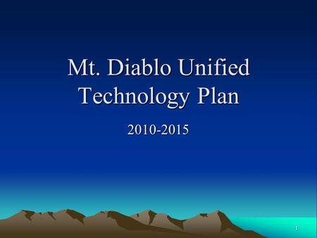 1 Mt. Diablo Unified Technology Plan 2010-2015. 2 What and Why? The Technology Plan is required by the CA Department of Education for technology funding.
