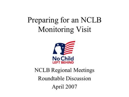 Preparing for an NCLB Monitoring Visit NCLB Regional Meetings Roundtable Discussion April 2007.