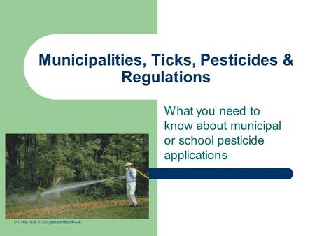 Municipalities, Ticks, Pesticides & Regulations What you need to know about municipal or school pesticide applications U-Conn Tick Management Handbook.