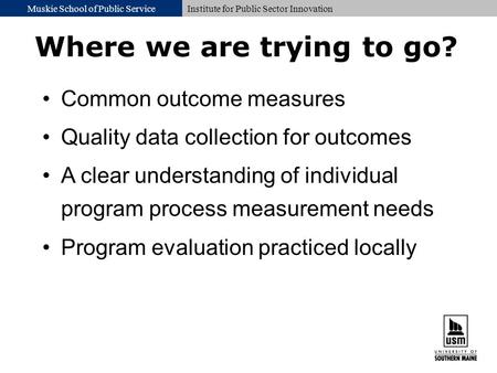 Muskie School of Public ServiceInstitute for Public Sector Innovation Where we are trying to go? Common outcome measures Quality data collection for outcomes.