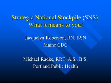 Strategic National Stockpile (SNS): What it means to you! Jacquelyn Roberson, RN, BSN Maine CDC Michael Radke, RRT, A.S., B.S. Portland Public Health.