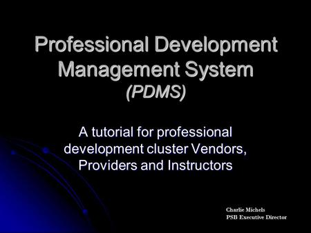 Professional Development Management System (PDMS) A tutorial for professional development cluster Vendors, Providers and Instructors Charlie Michels PSB.