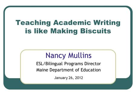 Teaching Academic Writing is like Making Biscuits Nancy Mullins ESL/Bilingual Programs Director Maine Department of Education January 26, 2012.