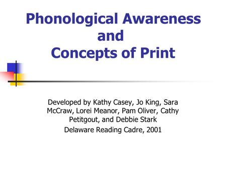 Phonological Awareness and Concepts of Print Developed by Kathy Casey, Jo King, Sara McCraw, Lorei Meanor, Pam Oliver, Cathy Petitgout, and Debbie Stark.