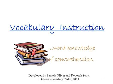 1 Vocabulary Instruction …word knowledge of comprehension Developed by Pamela Oliver and Deborah Stark, Delaware Reading Cadre, 2001.