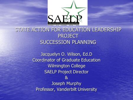 STATE ACTION FOR EDUCATION LEADERSHIP PROJECT SUCCESSION PLANNING Jacquelyn O. Wilson, Ed.D Coordinator of Graduate Education Wilmington College SAELP.