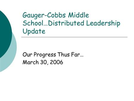 Gauger-Cobbs Middle School…Distributed Leadership Update Our Progress Thus Far… March 30, 2006.