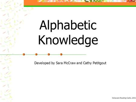Alphabetic Knowledge Developed by Sara McCraw and Cathy Petitgout Delaware Reading Cadre, 2001.