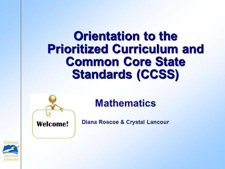 Mathematics Diana Roscoe & Crystal Lancour Orientation to the Prioritized Curriculum and Common Core State Standards (CCSS) Welcome!