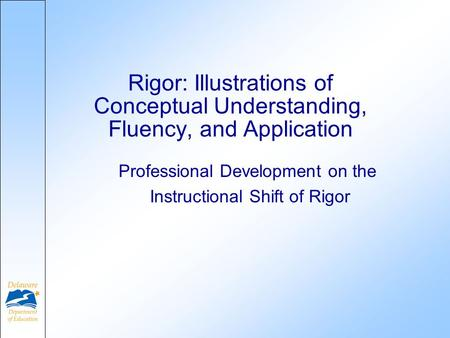 Professional Development on the Instructional Shift of Rigor Rigor: Illustrations of Conceptual Understanding, Fluency, and Application.