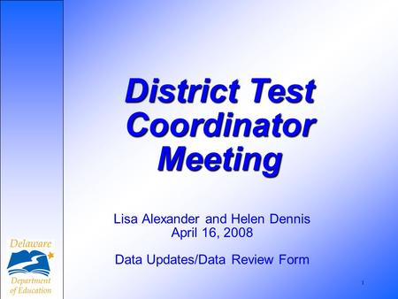 1 Lisa Alexander and Helen Dennis April 16, 2008 Data Updates/Data Review Form District Test Coordinator Meeting.