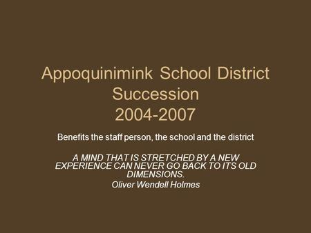 Appoquinimink School District Succession 2004-2007 Benefits the staff person, the school and the district A MIND THAT IS STRETCHED BY A NEW EXPERIENCE.