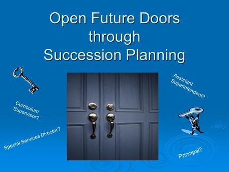 Open Future Doors through Succession Planning Principal? Curriculum Supervisor? Assistant Superintendent? Special Services Director?