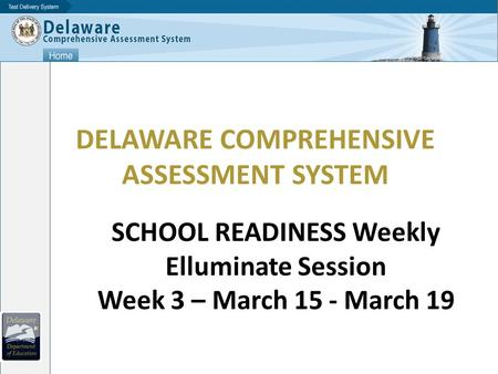 DELAWARE COMPREHENSIVE ASSESSMENT SYSTEM SCHOOL READINESS Weekly Elluminate Session Week 3 – March 15 - March 19.