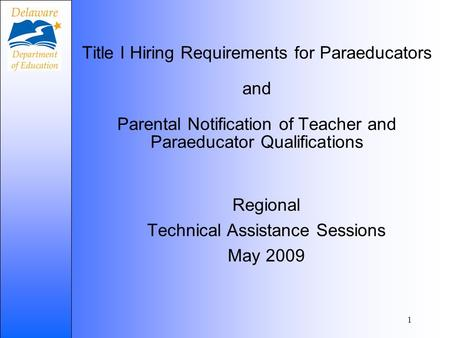 1 Title I Hiring Requirements for Paraeducators and Parental Notification of Teacher and Paraeducator Qualifications Regional Technical Assistance Sessions.