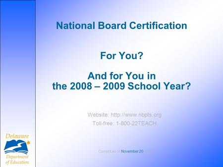 National Board Certification For You? And for You in the 2008 – 2009 School Year? Website:  Toll-free: 1-800-22TEACH Current as of.