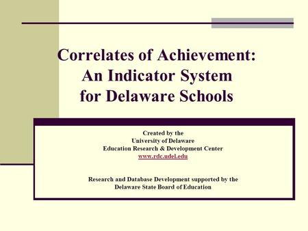 Correlates of Achievement: An Indicator System for Delaware Schools Created by the University of Delaware Education Research & Development Center www.rdc.udel.edu.