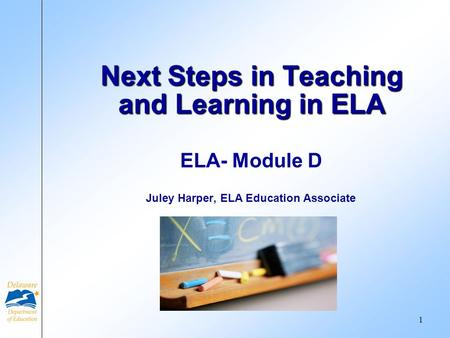 ELA- Module D Juley Harper, ELA Education Associate Next Steps in Teaching and Learning in ELA 1.