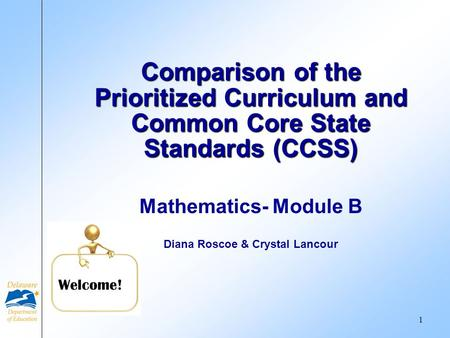 Mathematics- Module B Diana Roscoe & Crystal Lancour Comparison of the Prioritized Curriculum and Common Core State Standards (CCSS) Welcome! 1.