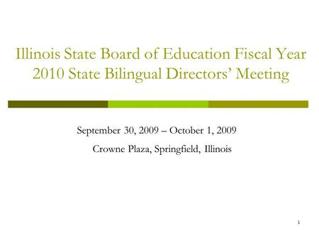 1 Illinois State Board of Education Fiscal Year 2010 State Bilingual Directors Meeting September 30, 2009 – October 1, 2009 Crowne Plaza, Springfield,