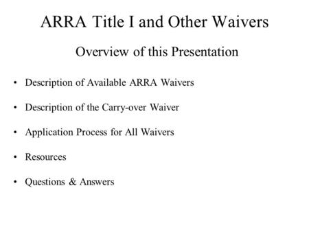 ARRA Title I and Other Waivers Overview of this Presentation Description of Available ARRA Waivers Description of the Carry-over Waiver Application Process.