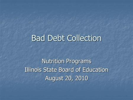 Bad Debt Collection Nutrition Programs Illinois State Board of Education August 20, 2010.