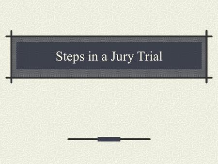 Steps in a Jury Trial. STEPS IN A JURY TRIAL Selection of the Jury The Trial The Judge's Charge Deliberation The Verdict.