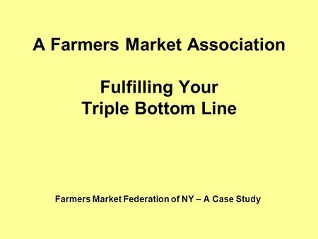 A Farmers Market Association Fulfilling Your Triple Bottom Line Farmers Market Federation of NY – A Case Study.