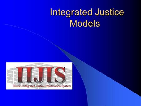 Integrated Justice Models Integrated Justice Models.