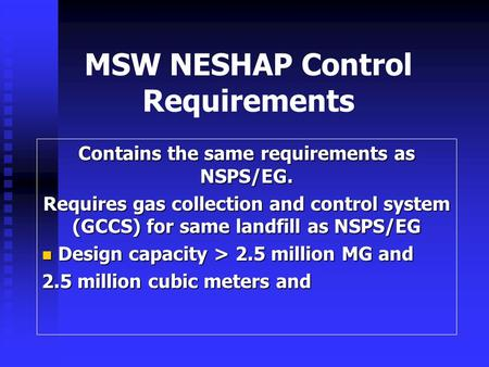 MSW NESHAP Control Requirements Contains the same requirements as NSPS/EG. Requires gas collection and control system (GCCS) for same landfill as NSPS/EG.